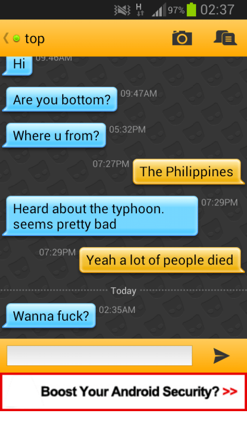 Philippines: top  Hi  Are you bottom?  Where u from?  09:47AM  05:32PM  07:27PM  The Philippines  07:29PM  Heard about the typhoon  seems pretty bad  07:29PM  Yeah a lot of people died  Today....  02:35AM  Wanna fuck?  Boost Your Android Security? >>