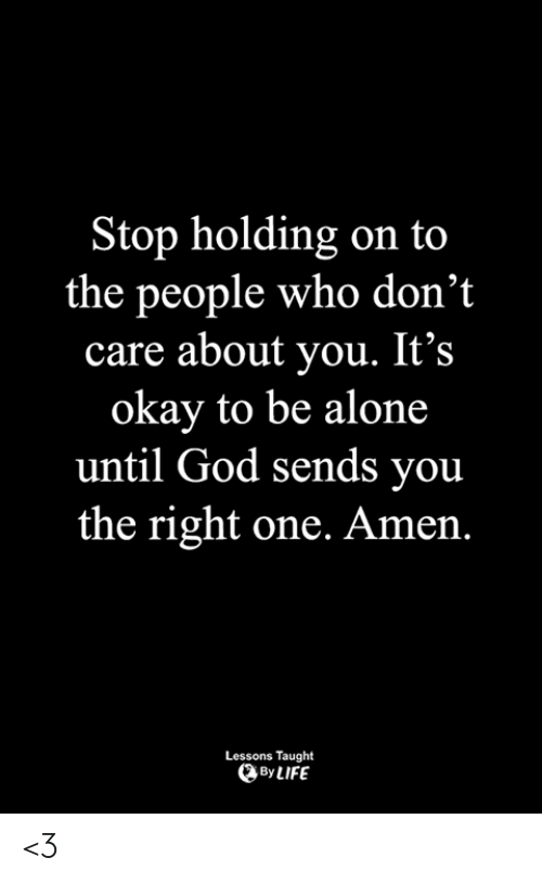 to-the-people: top holding on to  the people who don't  care about you. It's  okay to be alone  until God sends you  the right one. Amen.  Lessons Taught  By LIFE <3