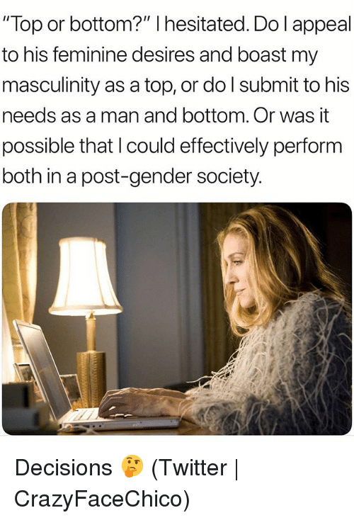 """Twitter, Grindr, and Decisions: """"Top or bottom?"""" I hesitated. Do l appeal  to his feminine desires and boast my  masculinity as a top, or do l submit to his  needs as a man and bottom. Or was it  possible that l could effectively perform  both in a post-gender society Decisions 🤔 (Twitter 