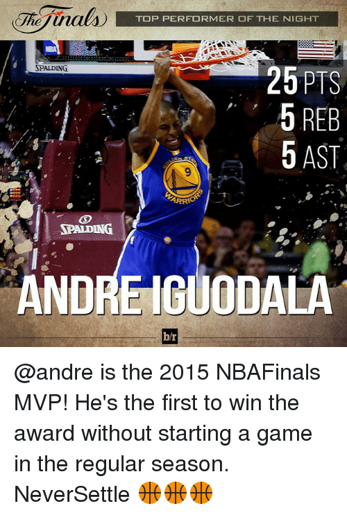 iguodala: TOP PERFORMER OF THE NIGHT  RPALDING  26 PTS  5 REB  5 AST  SPALDING  ANDRE IGUODALA  b/r @andre is the 2015 NBAFinals MVP! He's the first to win the award without starting a game in the regular season. NeverSettle 🏀🏀🏀