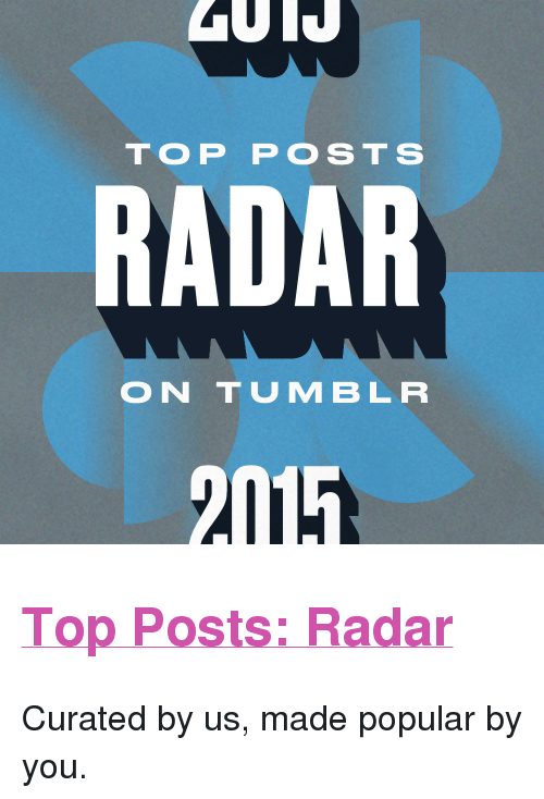 """Curated: TOP POSTS  RADAR  ON TUMBLR  2115 <h2><a href=""""http://yearinreview.tumblr.com/tagged/radar"""">Top Posts: Radar</a></h2><p>Curated by us, made popular by you.<br/></p>"""