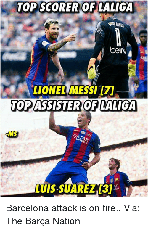 Barcelona, Fire, and Memes: TOP SCORER OF LALIGA  beIN  LIONEL MESSI  TOP ASSISTER OF LALIGA  MS  QATA Barcelona attack is on fire..  Via: The Barça Nation