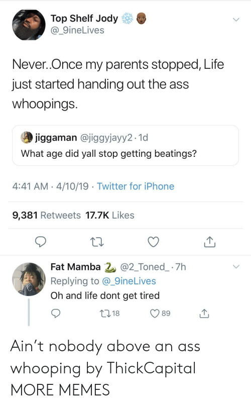 mamba: Top Shelf Jody  @_9ineLives  Never..Once my parents stopped, Life  just started handing out the ass  whoopings  jiggaman @jiggyjayy2.1d  What age did yall stop getting beatings?  4:41 AM 4/10/19 Twitter for iPhone  9,381 Retweets 17.7K Likes  Fat Mamba 2 @2_Toned_ 7h  Replying to @_9ineLives  Oh and life dont get tired  018  89 Ain't nobody above an ass whooping by ThickCapital MORE MEMES