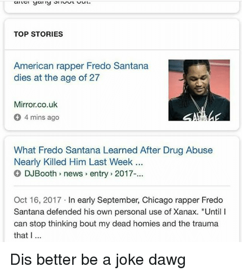 """Chicago, Fredo Santana, and Memes: TOP STORIES  American rapper Fredo Santana  dies at the age of 27  Mirror.co.uk  4 mins ago  What Fredo Santana Learned After Drug Abuse  Nearly Killed Him Last Week .  DJBooth news> entry 2017-...  Oct 16, 2017 In early September, Chicago rapper Fredo  Santana defended his own personal use of Xanax. """"Until I  can stop thinking bout my dead homies and the trauma  that I Dis better be a joke dawg"""
