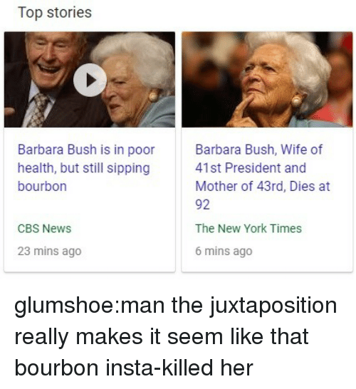 New York Times: Top stories  Barbara Bush is in poor  health, but still sipping  bourbon  Barbara Bush, Wife of  41st President and  Mother of 43rd, Dies at  92  The New York Times  6 mins ago  CBS News  23 mins ago glumshoe:man the juxtaposition really makes it seem like that bourbon insta-killed her