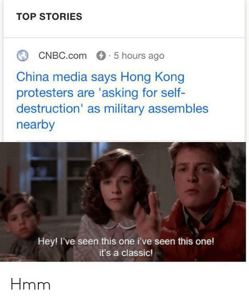 cnbc: TOP STORIES  CNBC.com 5 hours ago  China media says Hong Kong  protesters are 'asking for self-  destruction' as military assembles  nearby  Hey! I've seen this one i've seen this one!  it's a classic! Hmm