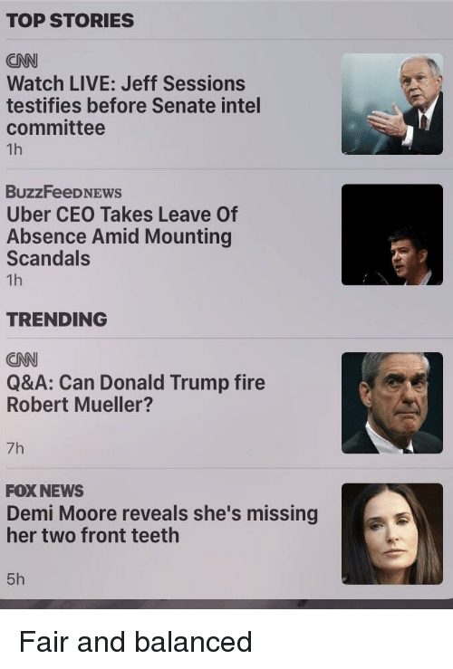cnn.com, Donald Trump, and Fire: TOP STORIES  CNN  Watch LIVE: Jeff Sessions  testifies before Senate intel  committee  BuzzFeeD NEws  Uber CEO Takes Leave Of  Absence Amid Mounting  Scandals  TRENDING  CNN  Q&A: Can Donald Trump fire  Robert Mueller?  7h  FOXNEWS  Demi Moore reveals she's missing  her two front teeth  5h
