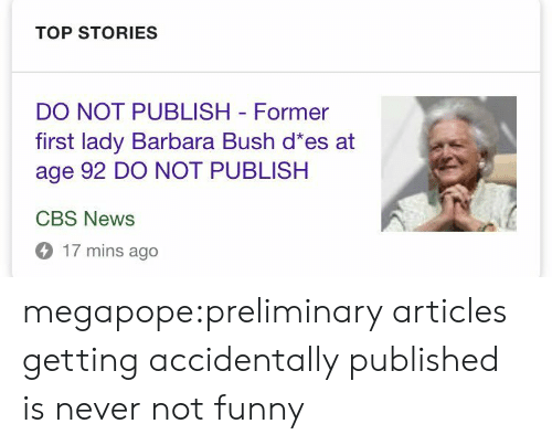 never not funny: TOP STORIES  DO NOT PUBLISH Former  first lady Barbara Bush d es at  age 92 DO NOT PUBLISH  CBS News  17 mins ago megapope:preliminary articles getting accidentally published is never not funny