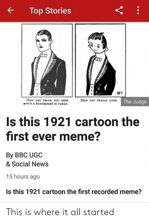 This Is Where: Top Stories  FT  How You REALLY LOOK. The Judge  How You THINK YOU LOOK  WHEN A FLASHLIGHT IS TAKEN.  Is this 1921 cartoon the  first ever meme?  By BBC UGC  & Social News  15 hours ago  Is this 1921 cartoon the first recorded meme?  Y This is where it all started