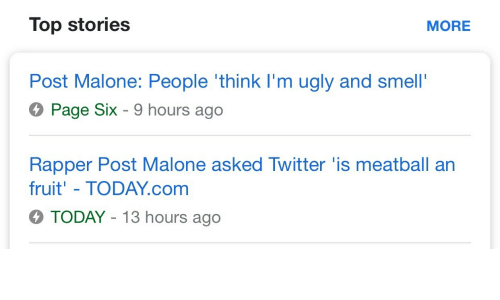 Post Malone, Smell, and Twitter: Top stories  MORE  Post Malone: People 'think I'm ugly and smell'  Page Six - 9 hours ago  Rapper Post Malone asked Twitter 'is meatball an  fruit' - TODAY.com  TODAY-13 hours ago
