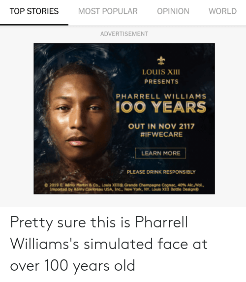 Pharrell Williams: TOP STORIES MOST POPULAR OPINION WORLD  ADVERTISEMENT  LOUIS XIII  PRESENTS  PHARRELL WILLIAMS  OO YEARS  OUT IN NOV 2117  #IFWECARE  LEARN MORE  P PLEASE DRINK RESPONSIBLY  © 2019 E. RÉrry Martin & Co., Louis XII l® Grande Champagne Cognac. 40% Ale,/Vol.  Imported by Ráffy Cointreau USA, Inc., New York, NY. Louis XII Bottle Designg Pretty sure this is Pharrell Williams's simulated face at over 100 years old