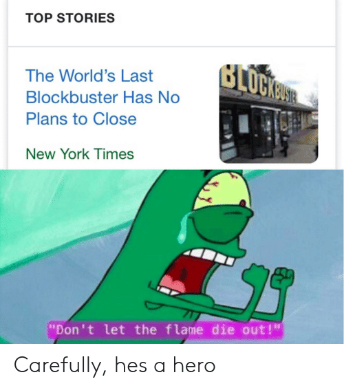 """Blockbuster: TOP STORIES  The World's Last  Blockbuster Has No  Plans to Close  New YorK T imes  """"Don't let the flame die out!"""" Carefully, hes a hero"""