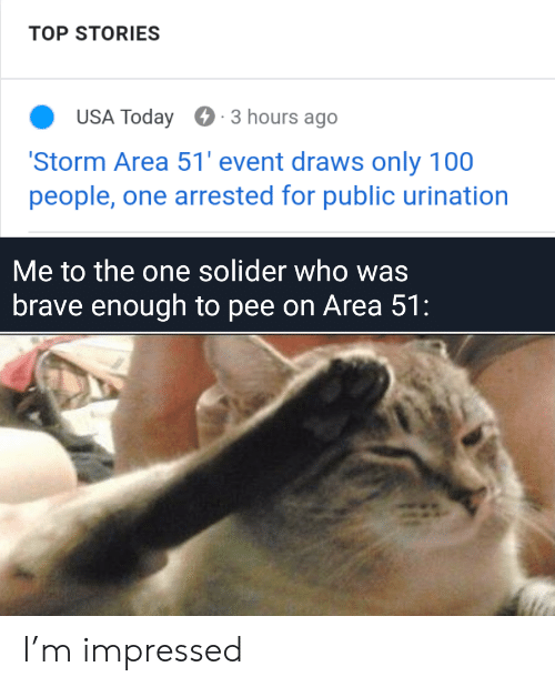 Brave, Today, and Usa Today: TOP STORIES  USA Today  3 hours ago  'Storm Area 51' event draws only 100  people, one arrested for public urination  Me to the one solider who was  brave enough to pee on Area 51: I'm impressed