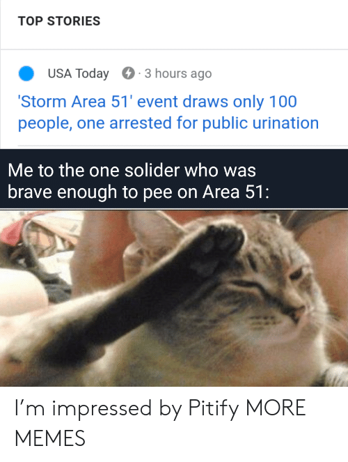 Dank, Memes, and Target: TOP STORIES  USA Today  3 hours ago  'Storm Area 51' event draws only 100  people, one arrested for public urination  Me to the one solider who was  brave enough to pee on Area 51: I'm impressed by Pitify MORE MEMES