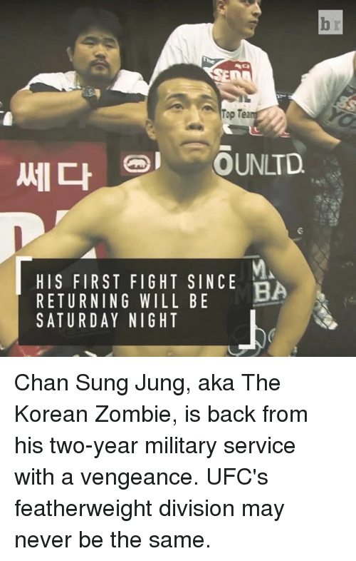 divisive: Top Tea  COUNLTD  HIS FIRST FIGHT SINCE  BA  RETURNING WILL BE  SATURDAY NIGHT Chan Sung Jung, aka The Korean Zombie, is back from his two-year military service with a vengeance. UFC's featherweight division may never be the same.