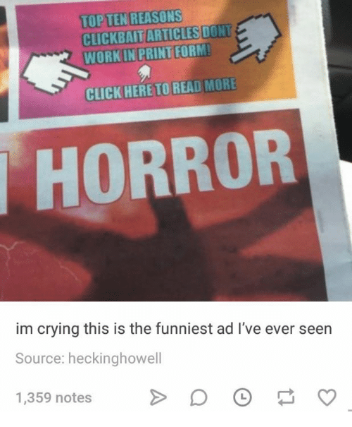 Click, Crying, and Work: TOP TEN REASONS  CLICKBAIT ARTICLES DONT  WORK IN PRINT FORM  PRINT FORM  CLICK HERETO READ MORE  HORROR  im crying this is the funniest ad I've ever seen  Source: heckinghowell  1,359 notes 。