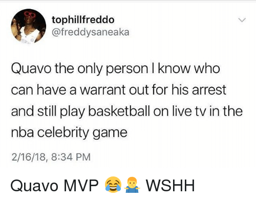 Basketball, Memes, and Nba: tophillfreddo  @freddysaneaka  Quavo the only person I know who  can have a warrant out for his arrest  and still play basketball on live tv in the  nba celebrity game  2/16/18, 8:34 PM Quavo MVP 😂🤷♂️ WSHH