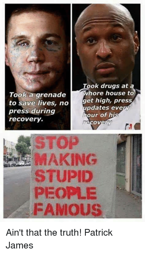 Drugs, Memes, and House: Topka grenades  Took drugs at  hore house to  get high, press  to save lives, no  press during  recovery.  pdates eve  our of hi  ri  STOP  MAKING  STUPID  PEOPLE  FAMOUS Ain't that the truth!   Patrick James