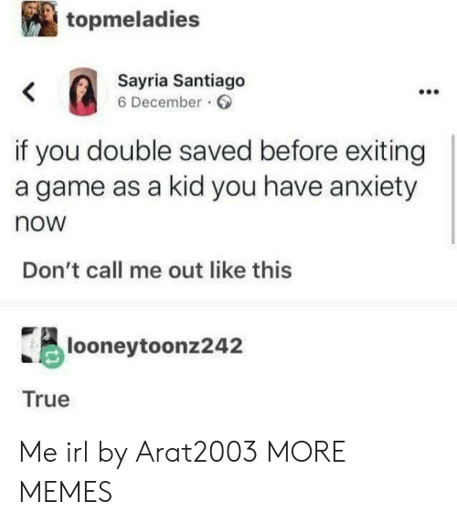 santiago: topmeladies  Sayria Santiago  6 December  <  if you double saved before exiting  a game as a kid you have anxiety  now  Don't call me out like this  looneytoonz242  True Me irl by Arat2003 MORE MEMES