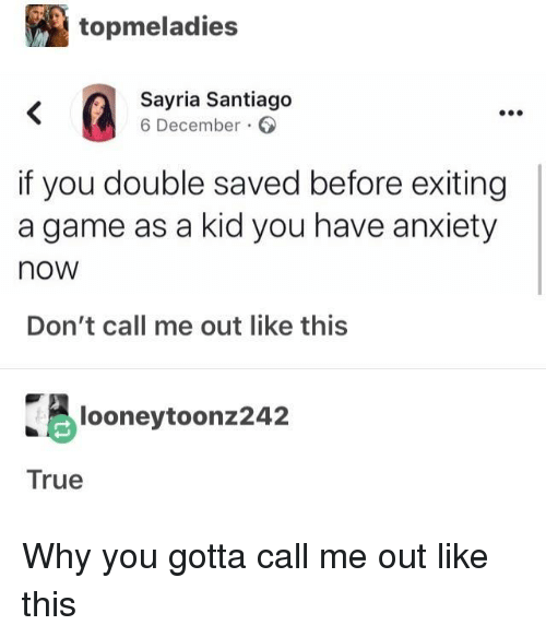 santiago: topmeladies  Sayria Santiago  6 December  if you double saved before exiting  a game as a kid you have anxiety  now  Don't call me out like this  looneytoonz242  True Why you gotta call me out like this