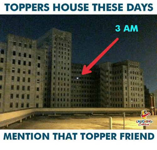 Topper: TOPPERS HOUSE THESE DAYS  3 AM  LAUGHING  MENTION THAT TOPPER FRIEND