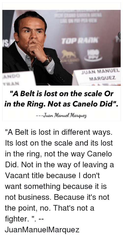 "Memes, The Ring, and Lost: TOPRAIN  JUAN MANUEL  MARQUEZ  ""A Belt is lost on the scale Or  in the Ring. Not as Canelo Did"".  --Juan Manuel Marques ""A Belt is lost in different ways. Its lost on the scale and its lost in the ring, not the way Canelo Did. Not in the way of leaving a Vacant title because I don't want something because it is not business. Because it's not the point, no. That's not a fighter. "". -- JuanManuelMarquez"