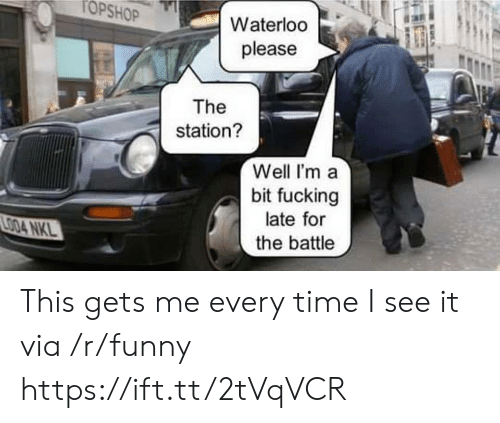 The Station: TOPSHO  Waterloo  please  The  station?  Well I'ma  bit fucking  late for  the battle This gets me every time I see it via /r/funny https://ift.tt/2tVqVCR