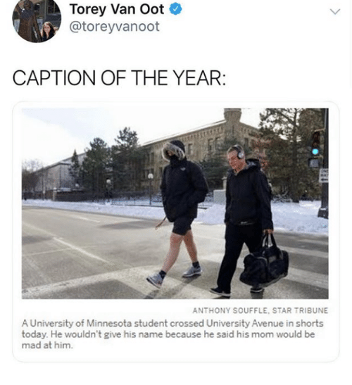 Avenue: Torey Van Oot  @toreyvanoot  CAPTION OF THE YEAR  ANTHONY SOUFFLE, STAR TRIBUNE  A University of Minnesota student crossed University Avenue in shorts  today. He wouldn't give his name because he said his mom would be  mad at him