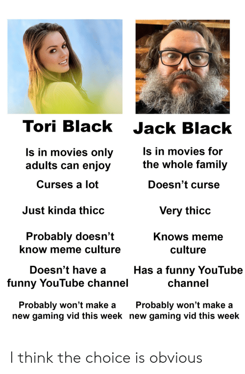 curses: Tori Black Jack Black  ls in movies only  adults can enjoy  Curses a lot  s in movies for  the whole family  Doesn't curse  Just kinda thicc  Very thicc  Probably doesn't  know meme culture  Knows meme  culture  Doesn't have a  funny YouTube channel  Has a funny YouTube  channe  Probably won't make aProbably won't make a  new gaming vid this week new gaming vid this week I think the choice is obvious