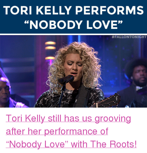 """Tori Kelly: TORI KELLY PERFORMS  """"NOBODY LOVE""""   <p><a href=""""http://www.nbc.com/the-tonight-show/segments/124896"""" target=""""_blank"""">Tori Kelly still has us grooving after her performance of &ldquo;Nobody Love&rdquo; with The Roots!</a><br/></p>"""