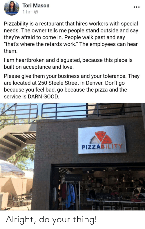 """Special Needs: Tori Mason  1 hr  Pizzability is a restaurant that hires workers with special  needs. The owner tells me people stand outside and say  they're afraid to come in. People walk past and say  """"that's where the retards work."""" The employees can hear  them  I am heartbroken and disgusted, because this place is  built on acceptance and love.  Please give them your business and your tolerance. They  are located at 250 Steele Street in Denver. Don't go  because you feel bad, go because the pizza and the  service is DARN GOOD.  PIZZABILITY  PATTRICKY Alright, do your thing!"""