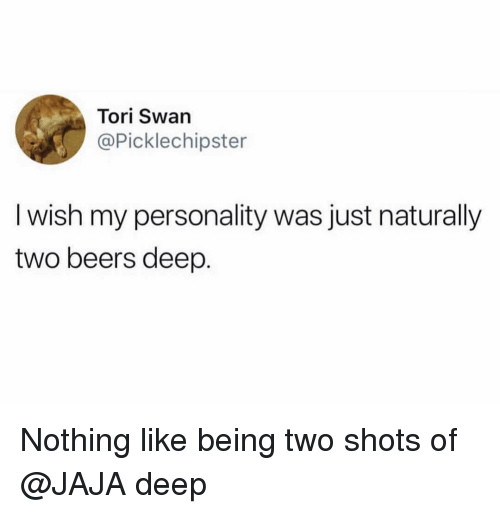 jaja: Tori Swan  @Picklechipster  I wish my personality was just naturally  two beers deep. Nothing like being two shots of @JAJA deep