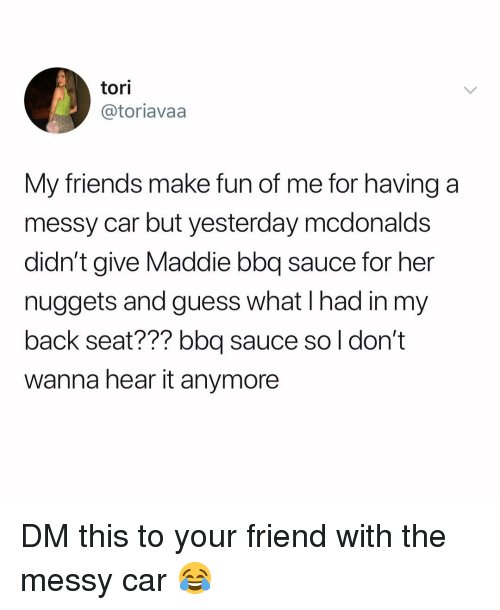 Friends, McDonalds, and Memes: tori  @toriavaa  My friends make fun of me for having a  messy car but yesterday mcdonalds  didn't give Maddie bbq sauce for her  nuggets and guess what I had in my  back seat??? bbq sauce so l don't  wanna hear it anymore DM this to your friend with the messy car 😂