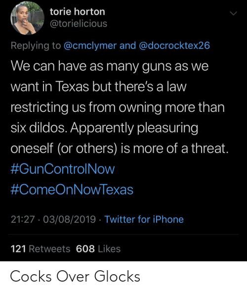 dildos: torie horton  @torielicious  Replying to @cmclymer and @docrocktex26  We can have as many guns as we  want in Texas but there's a law  restricting us from owning more than  six dildos. Apparently pleasuring  oneself (or others) is more of a threat.  #GunControlNow  #ComeOnNowTexas  21:27. 03/08/2019 Twitter for iPhone  121 Retweets 608 Likes Cocks Over Glocks