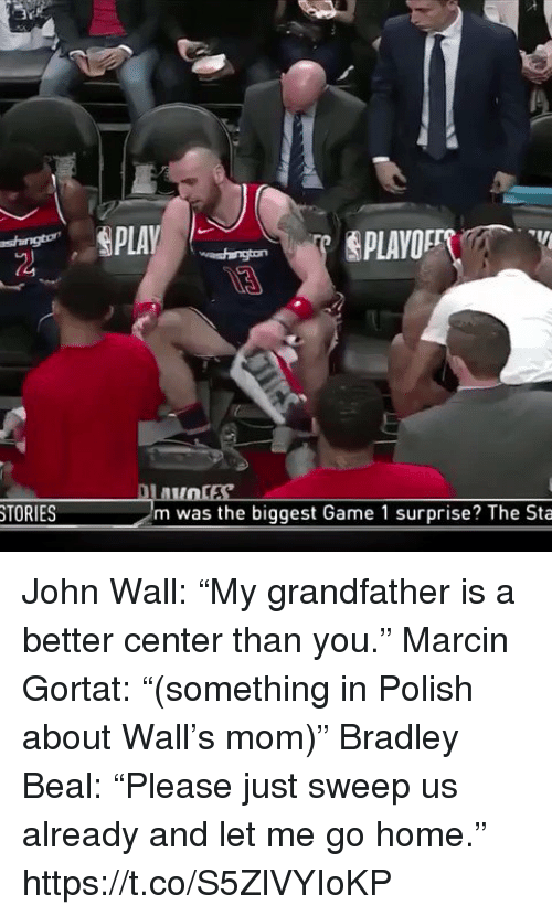 "John Wall, Sports, and Game: TORIES  m was the biggest Game 1 surprise? The Sta John Wall: ""My grandfather is a better center than you.""  Marcin Gortat: ""(something in Polish about Wall's mom)""  Bradley Beal: ""Please just sweep us already and let me go home."" https://t.co/S5ZlVYIoKP"