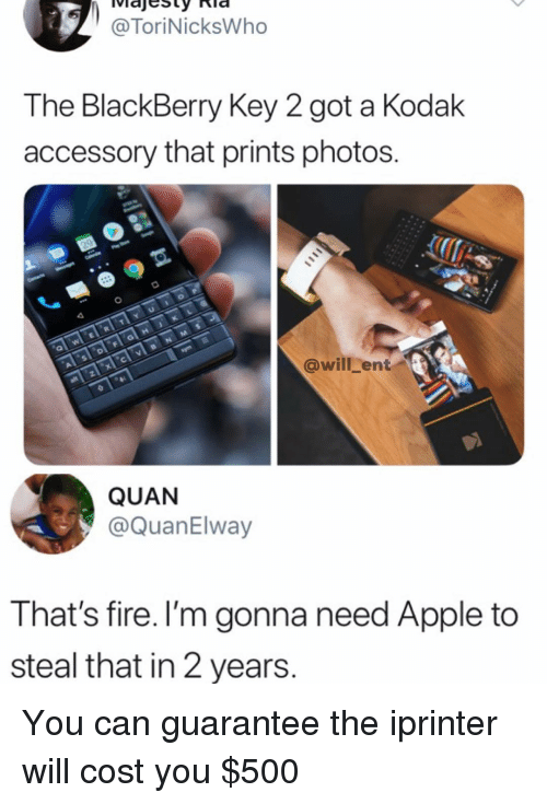 BlackBerry: @ToriNicksWho  The BlackBerry Key 2 got a Kodak  accessory that prints photos.  @will_ent  QUAN  @QuanElway  That's fire. I'm gonna need Apple to  steal that in 2 years. You can guarantee the iprinter will cost you $500