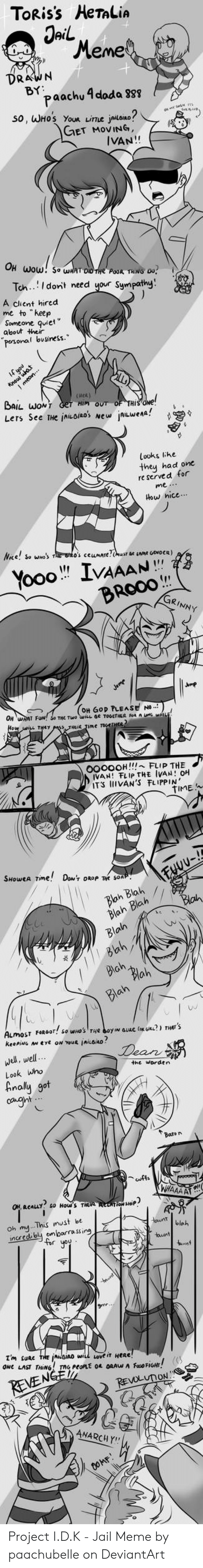 """Jail Meme: TORIS's HeTaLiA  Jail  Meme  DRAWN  BY  paachu 4 doda 888  So, WHOS YoUR LITLE jailoino  GET MOVING,  IVAN!!  OH Wow! So wHAT DID THe PaoR THING O0  Tch.Idont need your Sympathy  A client hired  me to """"keep  Someone quiet""""  about their  0.9%  pesonal business.""""  4t  Know  Lmeon  (HeA)  BAIL WONT Get HIM OUT OF THIS ONe!  Lers See THe inuoiRos New AILWena!  Looks like  they had one  ved for  re ser  How hice..  NRe! So wO's T O's ceunATe c Amt GENDER)  Yooo IVAAAN  BROOO  GRINNY  Jumr  OH WRAT FUN!  (OH GOp PLEASE NO  0000OH!!! FLIP THE  IVAN! FLIP THE IVAN! OH  ITS IIIVAN'S FLIPPIN  TIME  SHOWEA TIme! DOw'T OROP Te SOAP  Fuuv-  Blah Blah  Blah Blah  Blah  Blah  Bah  Blah  Blah  Blah  ALmosT FORG0T So WHO'S THe oyIN GLue (oe Ge?) THAT9  keepiNG AN eye oN YouR AiLoiRo  Dean  Wel, well  Look who  Analy  got  caght  Bato n  uffa  WHAAA AT  EALLY so How's THEA ENTow SHiP  Oh myThis must be  incred bly enloarrassing  for you  tountLlet  tount  wnt  I'm suac THE Asino wil Love iT HeRe!  ONC LAST THNG TAG PEOPLE 04 DRAW A Fao FiGHt  REVENGE  REVOLUTON S  ANARCHY  O0MF Project I.D.K - Jail Meme by paachubelle on DeviantArt"""