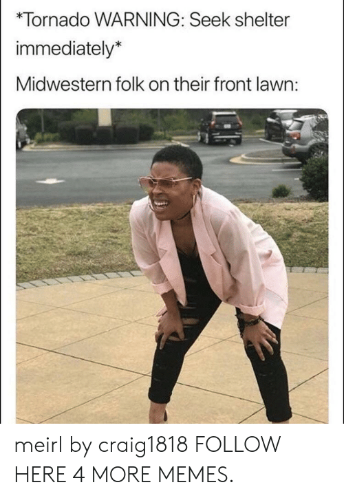 Dank, Memes, and Target: *Tornado WARNING: Seek shelter  immediately*  Midwestern folk on their front lawn: meirl by craig1818 FOLLOW HERE 4 MORE MEMES.