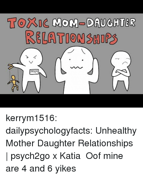 Mother Daughter: Torne MOM-DAUGHTER  RELATION SHIPS  MOM kerrym1516: dailypsychologyfacts:  Unhealthy Mother Daughter Relationships | psych2go x Katia   Oof mine are 4 and 6 yikes