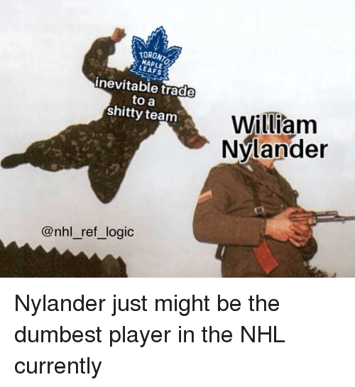 leafs: TORONT  MAPLE  LEAFS  inevitable trade  to a  shitty team  William  Nvlander  ク  @nhl_ref_logic Nylander just might be the dumbest player in the NHL currently