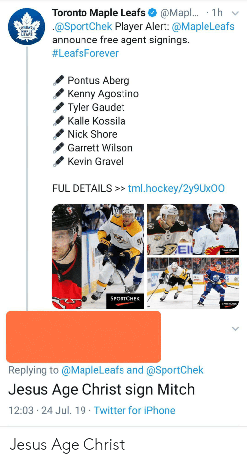 tml: Toronto Maple Leafs  @SportChek Player Alert: @MapleLeafs  announce free agent signings.  @Mapl... 1h  TORDNTO  MAPLE  LEAFS  #LeafsForever  Pontus Aberg  Kenny Agostino  Tyler Gaudet  Kalle Kossila  Nick Shore  Garrett Wilson  Kevin Gravel  FUL DETAILS>> tml.hockey/2y9Ux00  23 E  g  3EI  SPORTCHEK  RI AD  SPORTCHEK  SPORTCHEK  Replying to @MapleLeafs and @SportChek  Jesus Age Christ sign Mitch  12:03 24 Jul. 19 Twitter for iPhone Jesus Age Christ