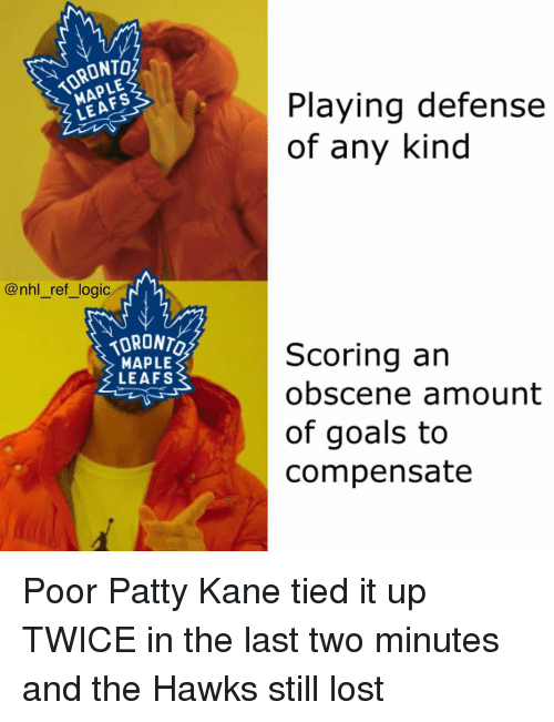 Goals, Logic, and Memes: TORONTO  MAPLE  Playing defense  of any kind  LEAFS  @nhl_ref_logic  TORONTO  MAPLE  LEAFS  Scoring an  obscene amount  of goals to  compensate Poor Patty Kane tied it up TWICE in the last two minutes and the Hawks still lost