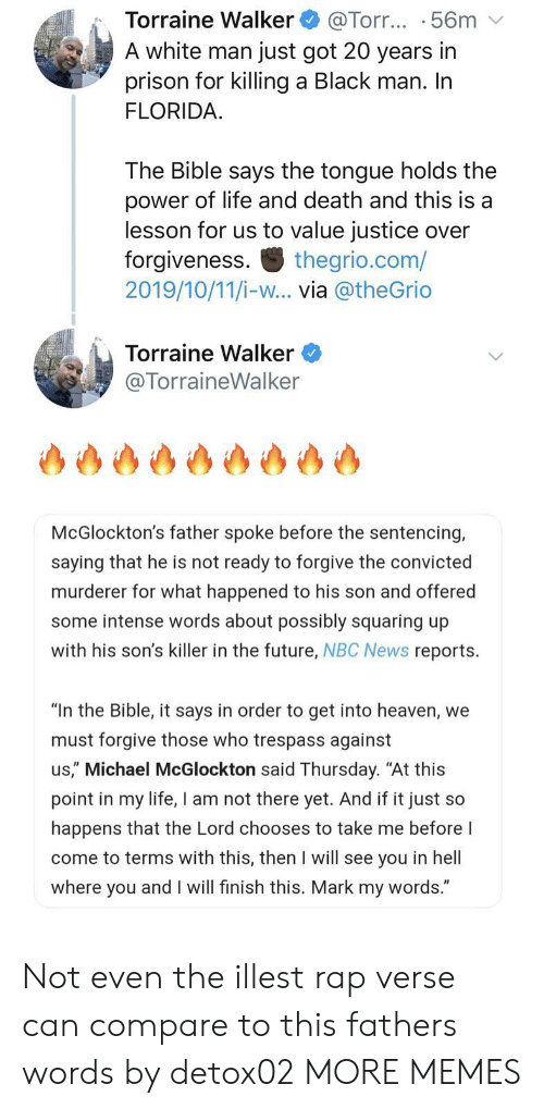 "Forgiveness: Torraine Walker  A white man just got 20 years in  prison for killing a Black man. In  FLORIDA  @Torr... .56m  The Bible says the tongue holds the  power of life and death and this is a  lesson for us to value justice over  forgiveness  2019/10/11/i-w... via @theGrio  thegrio.com/  Torraine Walker  @TorraineWalker  McGlockton's father spoke before the sentencing,  saying that he is not ready to forgive the convicted  murderer for what happened to his son and offered  some intense words about possibly squaring up  with his son's killer in the future, NBC News reports  ""In the Bible, it says in order to get into heaven, we  must forgive those who trespass against  us,"" Michael McGlockton said Thursday. ""At this  point in my life, I am not there yet. And if it just so  happens that the Lord chooses to take me before I  come to terms with this, then I will see you in hell  where you and I will finish this. Mark my words."" Not even the illest rap verse can compare to this fathers words by detox02 MORE MEMES"