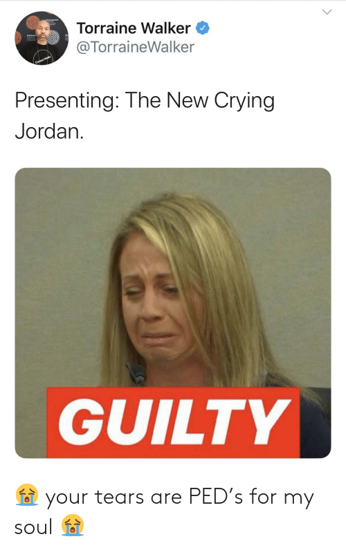 ped: Torraine Walker  @TorraineWalker  Context Media  Presenting: The New Crying  Jordan  GUILTY 😭 your tears are PED's for my soul 😭