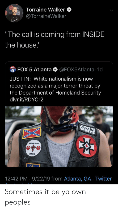 "Nationalism: Torraine Walker  @TorraineWalker  Context Media  ""The call is coming from INSIDE  the house.""  FOX  5 FOX 5 Atlanta  @FOX5Atlanta 1d  JUST IN: White nationalism is now  recognized as a major terror threat by  the Department of Homeland Security  dlvr.it/RDYCr2  WHITE  AOORABLE SACRED  KNIGHTS  12:42 PM 9/22/19 from Atlanta, GA Twitter Sometimes it be ya own peoples"
