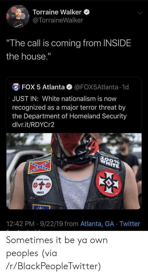 "Nationalism: Torraine Walker  @TorraineWalker  Context Media  ""The call is coming from INSIDE  the house.""  FOX  5 FOX 5 Atlanta  @FOX5Atlanta 1d  JUST IN: White nationalism is now  recognized as a major terror threat by  the Department of Homeland Security  dlvr.it/RDYCr2  WHITE  AOORABLE SACRED  KNIGHTS  12:42 PM 9/22/19 from Atlanta, GA Twitter Sometimes it be ya own peoples (via /r/BlackPeopleTwitter)"