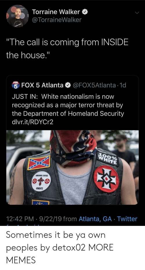 "knights: Torraine Walker  @TorraineWalker  Context Media  ""The call is coming from INSIDE  the house.""  FOX  5 FOX 5 Atlanta  @FOX5Atlanta 1d  JUST IN: White nationalism is now  recognized as a major terror threat by  the Department of Homeland Security  dlvr.it/RDYCr2  WHITE  AOORABLE SACRED  KNIGHTS  12:42 PM 9/22/19 from Atlanta, GA Twitter Sometimes it be ya own peoples by detox02 MORE MEMES"