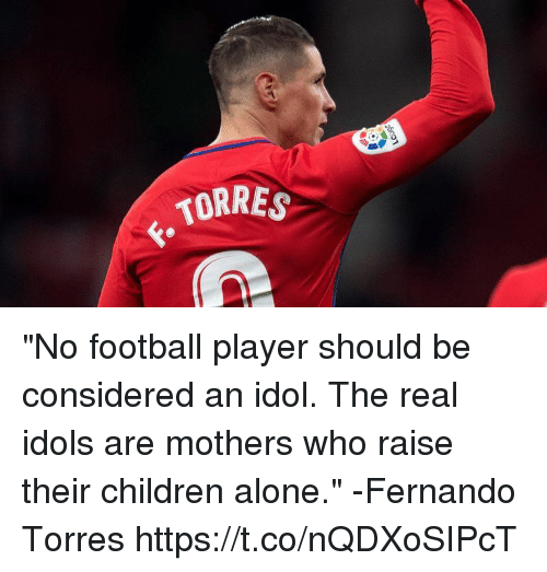 "Fernando Torres: TORRES ""No football player should be considered an idol. The real idols are mothers who raise their children alone.""  -Fernando Torres https://t.co/nQDXoSIPcT"