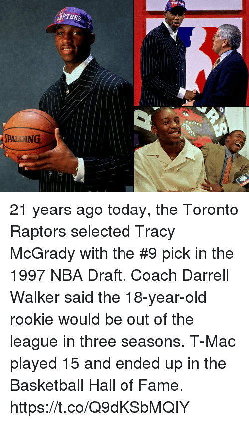 Basketball, Memes, and Nba: TORS  PALDING 21 years ago today, the Toronto Raptors selected Tracy McGrady with the #9 pick in the 1997 NBA Draft.   Coach Darrell Walker said the 18-year-old rookie would be out of the league in three seasons. T-Mac played 15 and ended up in the Basketball Hall of Fame. https://t.co/Q9dKSbMQIY