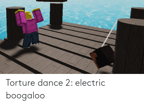 electric boogaloo: Torture dance 2: electric boogaloo